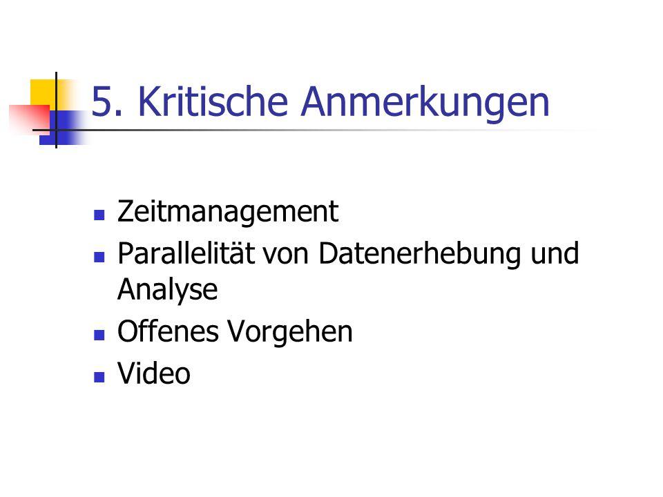 5. Kritische Anmerkungen Zeitmanagement Parallelität von Datenerhebung und Analyse Offenes Vorgehen Video