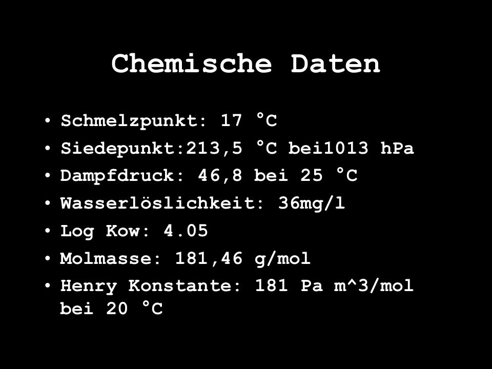 Schmelzpunkt: 17 °C Siedepunkt:213,5 °C bei1013 hPa Dampfdruck: 46,8 bei 25 °C Wasserlöslichkeit: 36mg/l Log Kow: 4.05 Molmasse: 181,46 g/mol Henry Ko