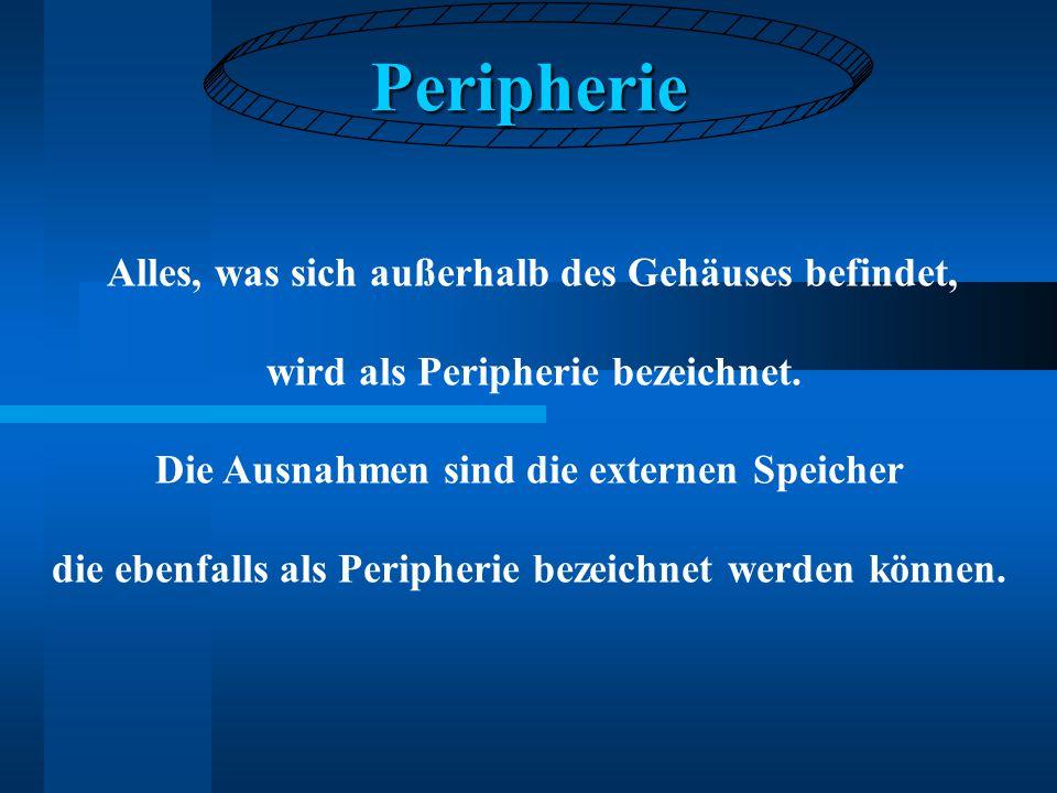 Peripherie Alles, was sich außerhalb des Gehäuses befindet, wird als Peripherie bezeichnet. Die Ausnahmen sind die externen Speicher die ebenfalls als