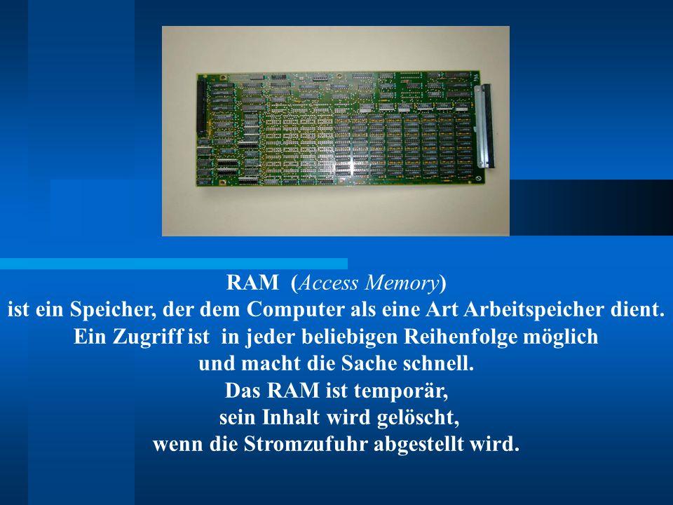 RAM (Access Memory) ist ein Speicher, der dem Computer als eine Art Arbeitspeicher dient. Ein Zugriff ist in jeder beliebigen Reihenfolge möglich und