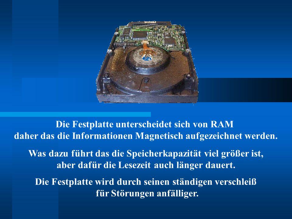 Die Festplatte unterscheidet sich von RAM daher das die Informationen Magnetisch aufgezeichnet werden. Was dazu führt das die Speicherkapazität viel g