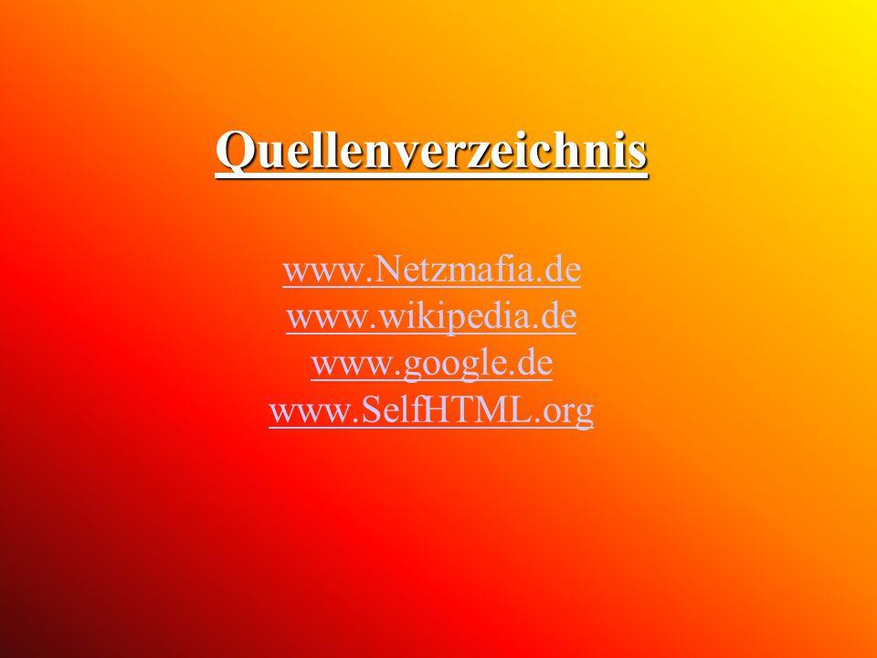 Quellenverzeichnis Quellenverzeichnis www.Netzmafia.de www.wikipedia.de www.google.de www.SelfHTML.org www.Netzmafia.de www.wikipedia.de www.google.de