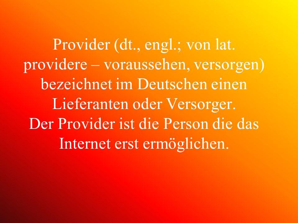Provider (dt., engl.; von lat. providere – voraussehen, versorgen) bezeichnet im Deutschen einen Lieferanten oder Versorger. Der Provider ist die Pers