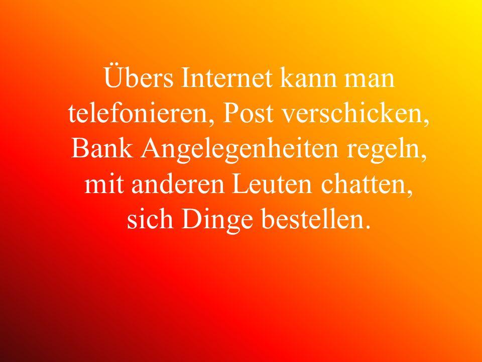 Übers Internet kann man telefonieren, Post verschicken, Bank Angelegenheiten regeln, mit anderen Leuten chatten, sich Dinge bestellen.
