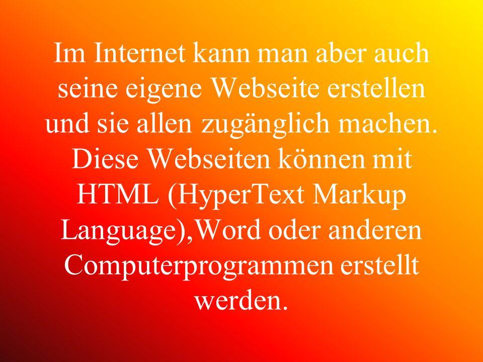 Im Internet kann man aber auch seine eigene Webseite erstellen und sie allen zugänglich machen. Diese Webseiten können mit HTML (HyperText Markup Lang