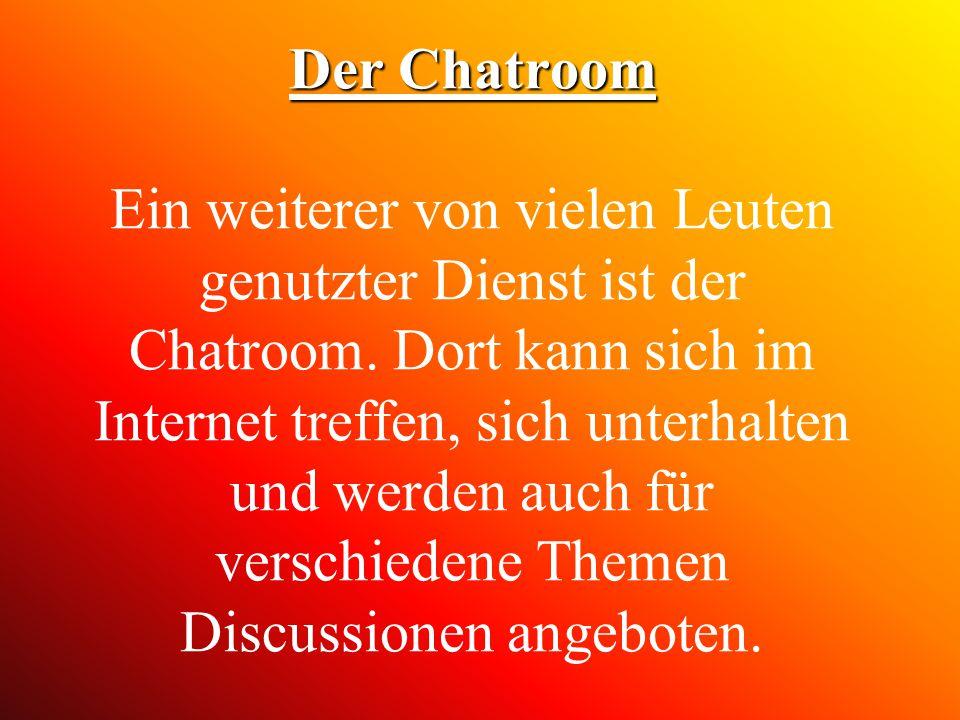 Der Chatroom Der Chatroom Ein weiterer von vielen Leuten genutzter Dienst ist der Chatroom. Dort kann sich im Internet treffen, sich unterhalten und w