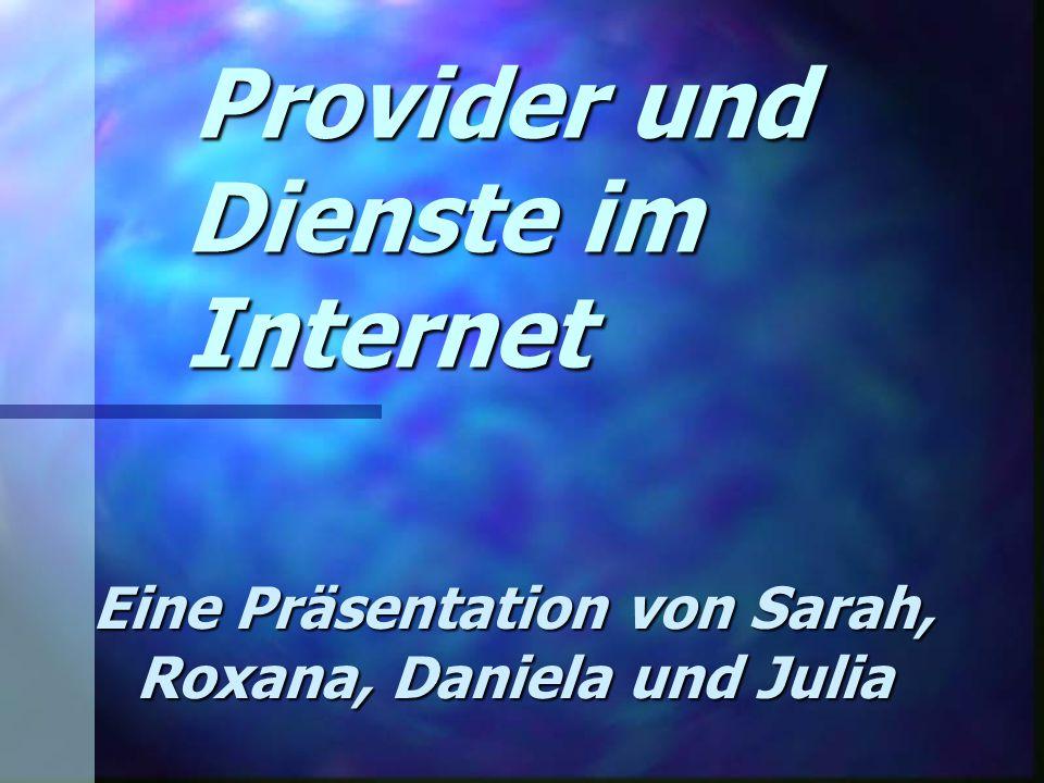 Provider und Dienste im Internet Provider und Dienste im Internet Eine Präsentation von Sarah, Roxana, Daniela und Julia