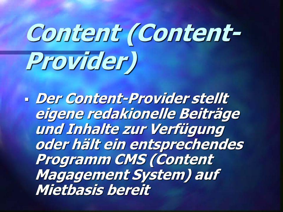 Content (Content- Provider)  Der Content-Provider stellt eigene redakionelle Beiträge und Inhalte zur Verfügung oder hält ein entsprechendes Programm CMS (Content Magagement System) auf Mietbasis bereit