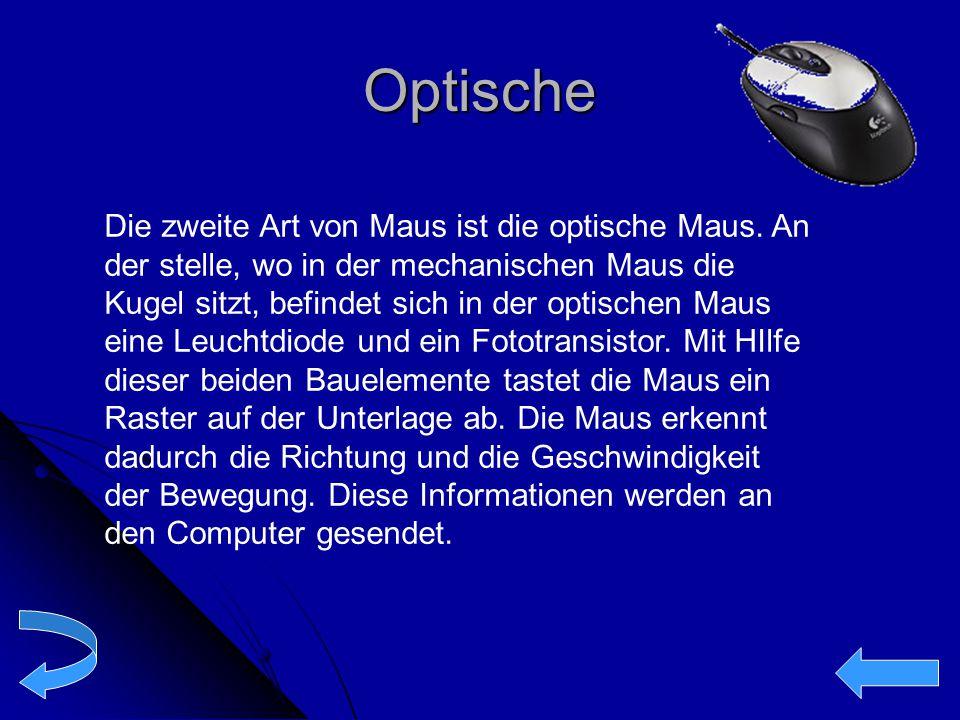 Optische Die zweite Art von Maus ist die optische Maus. An der stelle, wo in der mechanischen Maus die Kugel sitzt, befindet sich in der optischen Mau