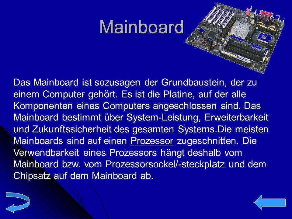 Mainboard Das Mainboard ist sozusagen der Grundbaustein, der zu einem Computer gehört. Es ist die Platine, auf der alle Komponenten eines Computers an