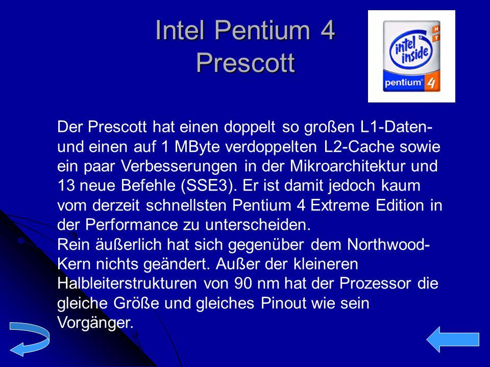 Intel Pentium 4 Prescott Der Prescott hat einen doppelt so großen L1-Daten- und einen auf 1 MByte verdoppelten L2-Cache sowie ein paar Verbesserungen