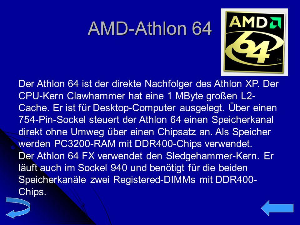 AMD-Athlon 64 Der Athlon 64 ist der direkte Nachfolger des Athlon XP. Der CPU-Kern Clawhammer hat eine 1 MByte großen L2- Cache. Er ist für Desktop-Co