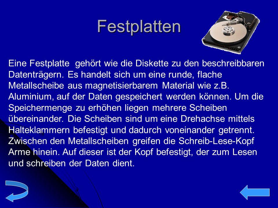 Festplatten Eine Festplatte gehört wie die Diskette zu den beschreibbaren Datenträgern. Es handelt sich um eine runde, flache Metallscheibe aus magnet