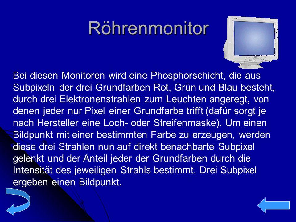 Röhrenmonitor Bei diesen Monitoren wird eine Phosphorschicht, die aus Subpixeln der drei Grundfarben Rot, Grün und Blau besteht, durch drei Elektronen
