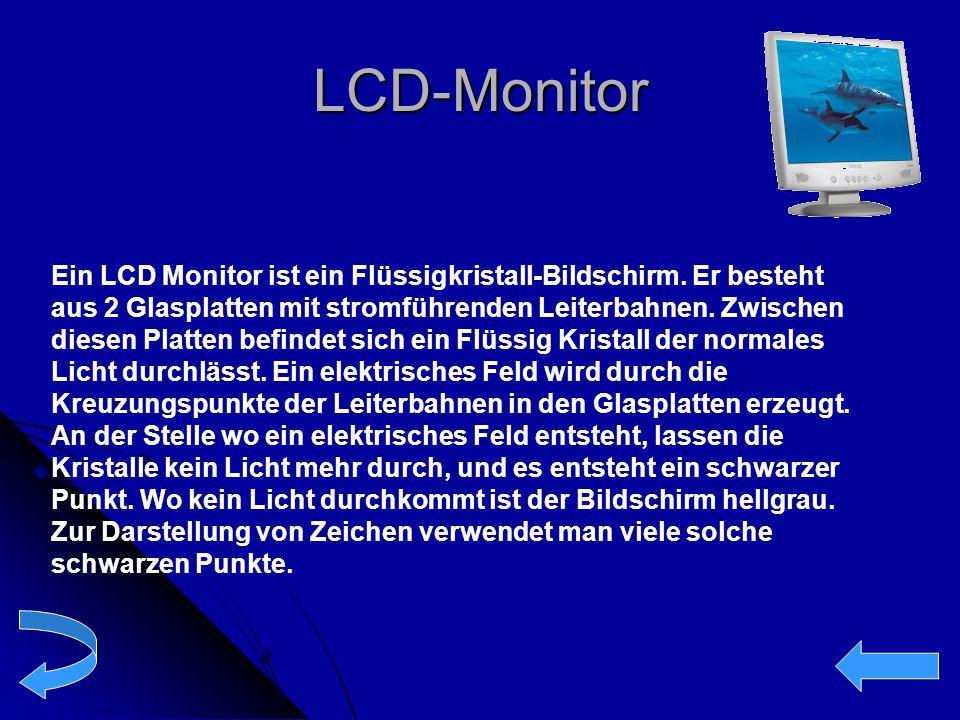 LCD-Monitor Ein LCD Monitor ist ein Flüssigkristall-Bildschirm. Er besteht aus 2 Glasplatten mit stromführenden Leiterbahnen. Zwischen diesen Platten