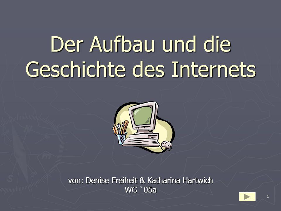 1 Der Aufbau und die Geschichte des Internets von: Denise Freiheit & Katharina Hartwich WG `05a