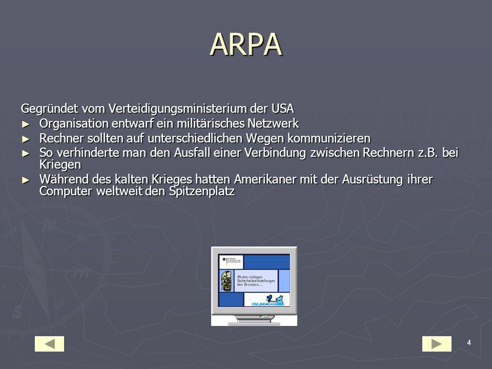 4 ARPA Gegründet vom Verteidigungsministerium der USA ► Organisation entwarf ein militärisches Netzwerk ► Rechner sollten auf unterschiedlichen Wegen kommunizieren ► So verhinderte man den Ausfall einer Verbindung zwischen Rechnern z.B.