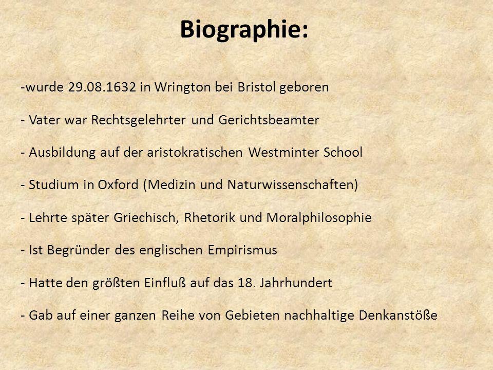 Biographie: -wurde 29.08.1632 in Wrington bei Bristol geboren - Vater war Rechtsgelehrter und Gerichtsbeamter - Ausbildung auf der aristokratischen Westminter School - Studium in Oxford (Medizin und Naturwissenschaften) - Lehrte später Griechisch, Rhetorik und Moralphilosophie - Ist Begründer des englischen Empirismus - Hatte den größten Einfluß auf das 18.