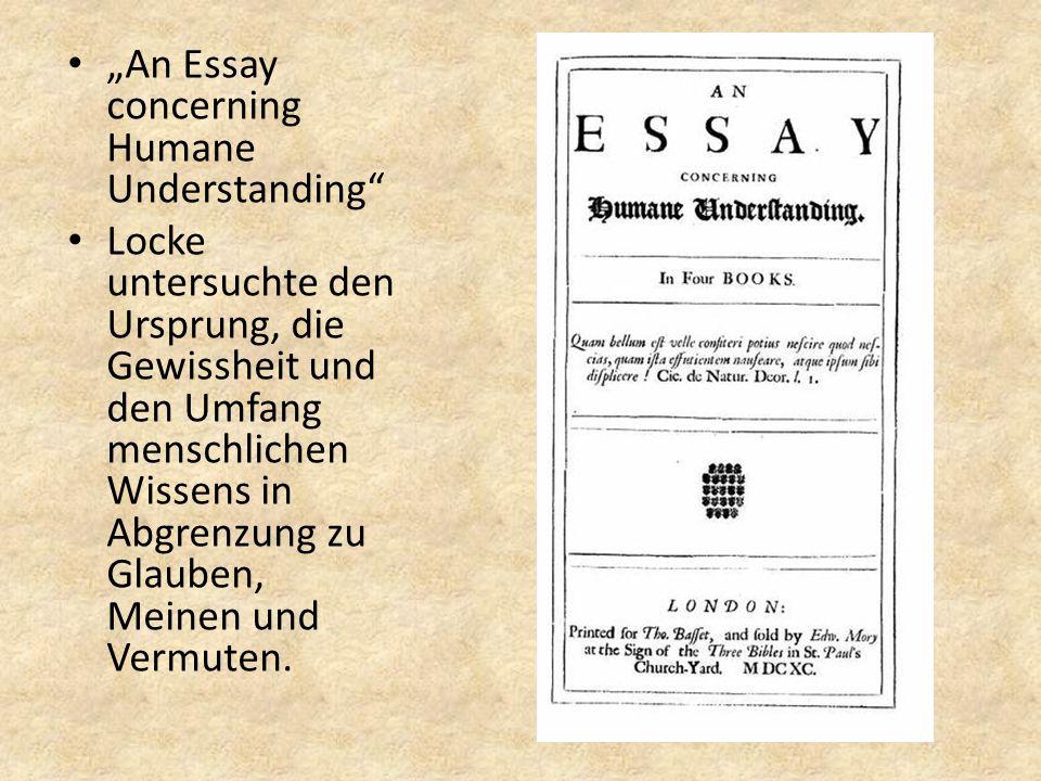 """""""An Essay concerning Humane Understanding Locke untersuchte den Ursprung, die Gewissheit und den Umfang menschlichen Wissens in Abgrenzung zu Glauben, Meinen und Vermuten."""