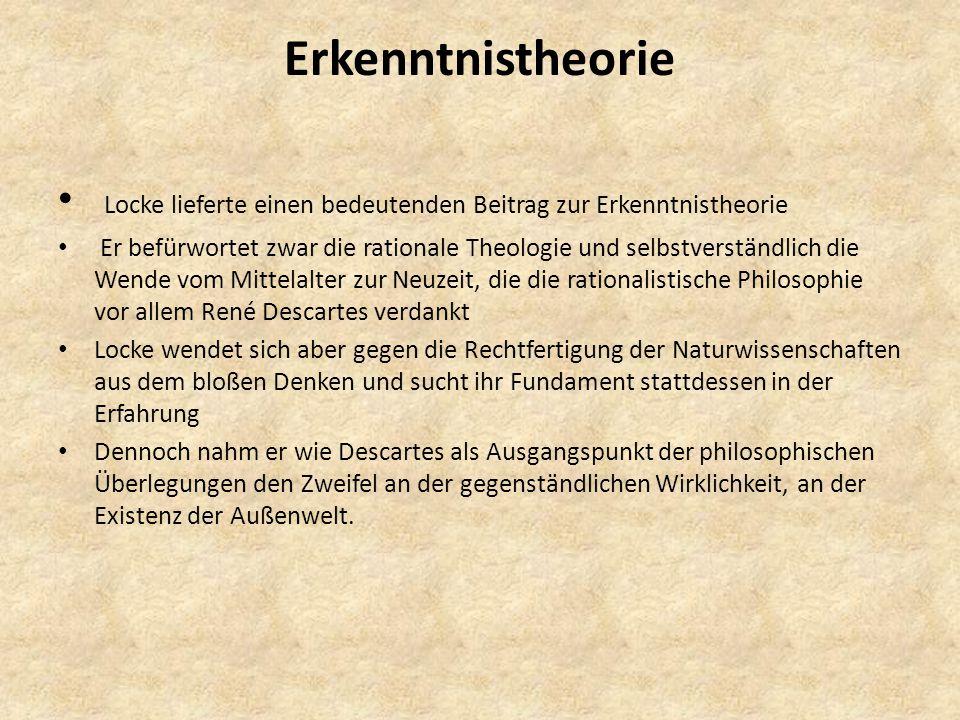 Erkenntnistheorie Locke lieferte einen bedeutenden Beitrag zur Erkenntnistheorie Er befürwortet zwar die rationale Theologie und selbstverständlich die Wende vom Mittelalter zur Neuzeit, die die rationalistische Philosophie vor allem René Descartes verdankt Locke wendet sich aber gegen die Rechtfertigung der Naturwissenschaften aus dem bloßen Denken und sucht ihr Fundament stattdessen in der Erfahrung Dennoch nahm er wie Descartes als Ausgangspunkt der philosophischen Überlegungen den Zweifel an der gegenständlichen Wirklichkeit, an der Existenz der Außenwelt.