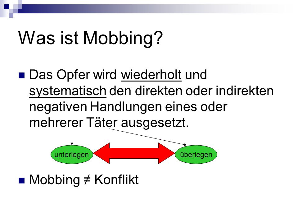Was ist Mobbing? Das Opfer wird wiederholt und systematisch den direkten oder indirekten negativen Handlungen eines oder mehrerer Täter ausgesetzt. Mo