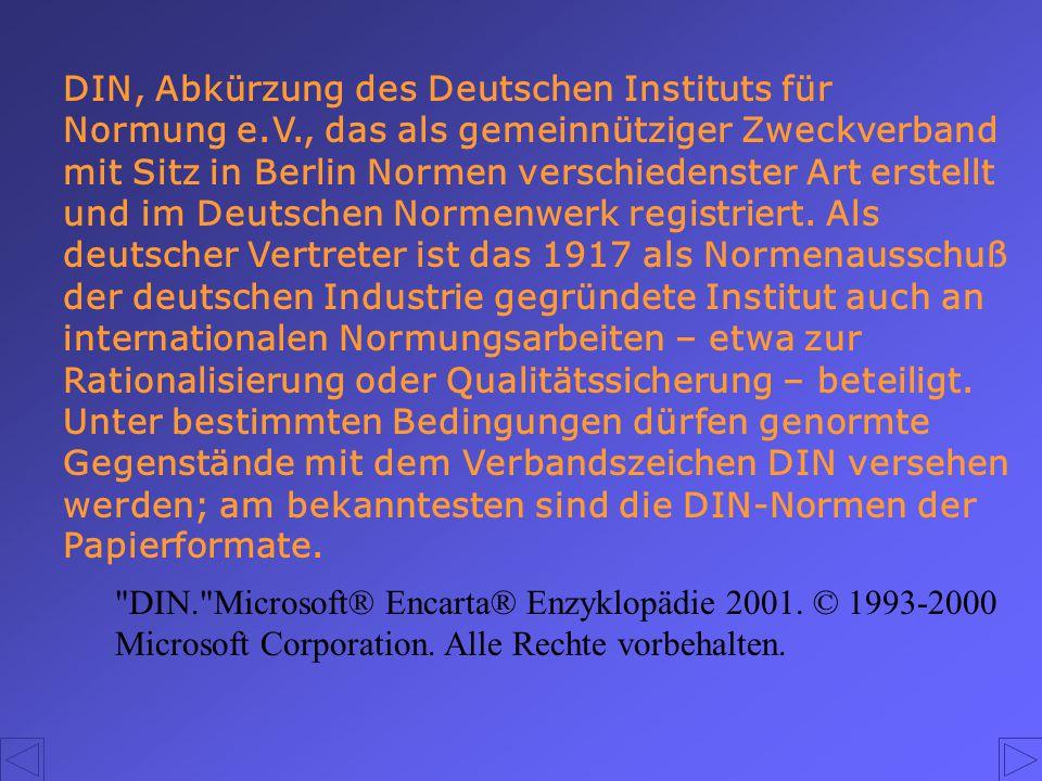DIN, Abkürzung des Deutschen Instituts für Normung e.V., das als gemeinnütziger Zweckverband mit Sitz in Berlin Normen verschiedenster Art erstellt un