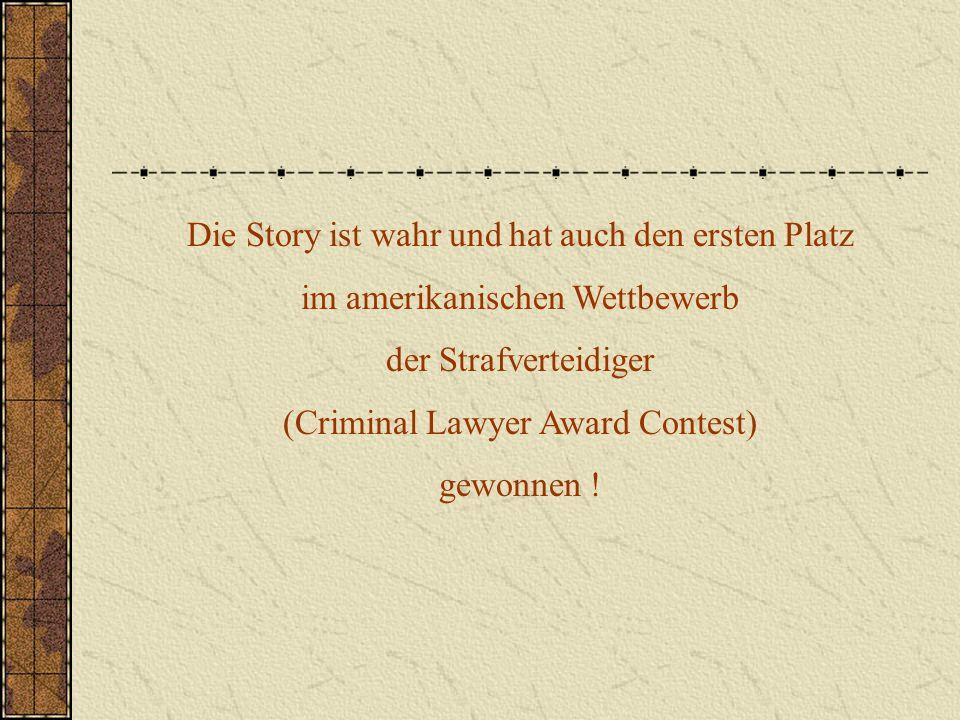 Die Story ist wahr und hat auch den ersten Platz im amerikanischen Wettbewerb der Strafverteidiger (Criminal Lawyer Award Contest) gewonnen !