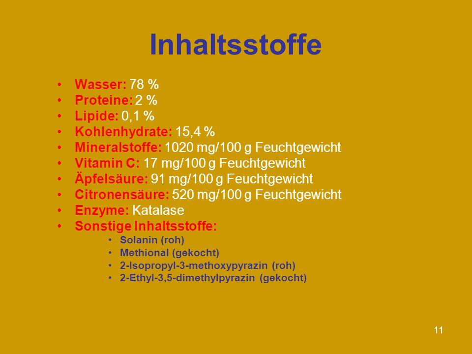 11 Inhaltsstoffe Wasser: 78 % Proteine: 2 % Lipide: 0,1 % Kohlenhydrate: 15,4 % Mineralstoffe: 1020 mg/100 g Feuchtgewicht Vitamin C: 17 mg/100 g Feuchtgewicht Äpfelsäure: 91 mg/100 g Feuchtgewicht Citronensäure: 520 mg/100 g Feuchtgewicht Enzyme: Katalase Sonstige Inhaltsstoffe: Solanin (roh) Methional (gekocht) 2-Isopropyl-3-methoxypyrazin (roh) 2-Ethyl-3,5-dimethylpyrazin (gekocht)