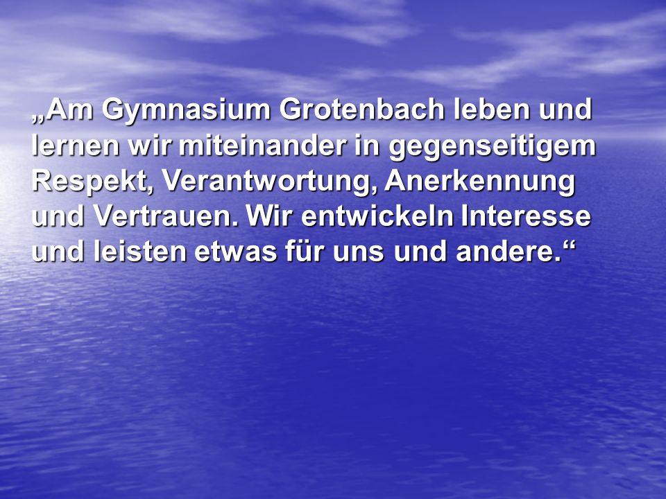 """""""Am Gymnasium Grotenbach leben und lernen wir miteinander in gegenseitigem Respekt, Verantwortung, Anerkennung und Vertrauen. Wir entwickeln Interesse"""