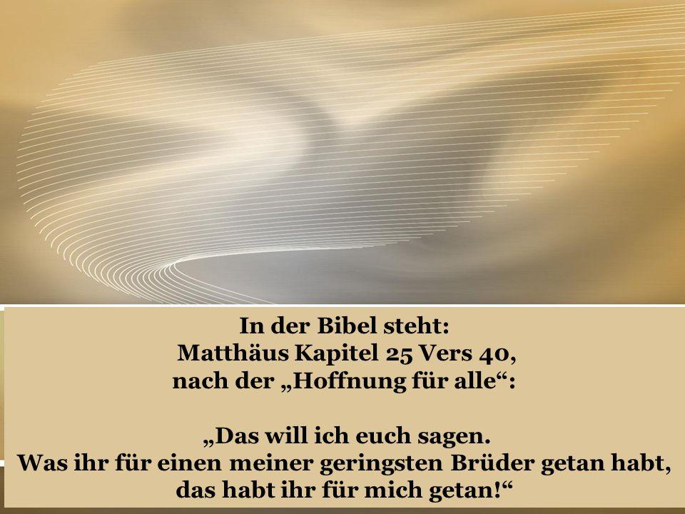 """In der Bibel steht: Matthäus Kapitel 25 Vers 40, nach der """"Hoffnung für alle"""": """"Das will ich euch sagen. Was ihr für einen meiner geringsten Brüder ge"""