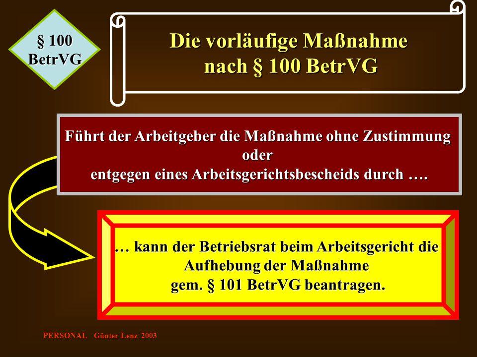 PERSONAL Günter Lenz 2003 § 100 BetrVG Die vorläufige Maßnahme nach § 100 BetrVG Führt der Arbeitgeber die Maßnahme ohne Zustimmung oder entgegen eine