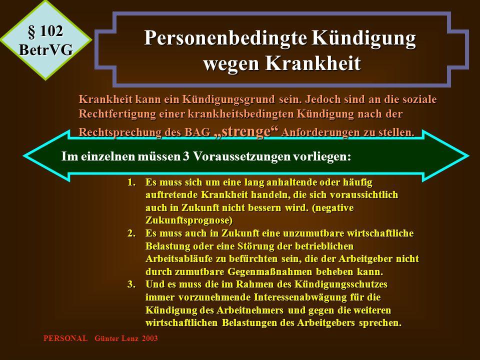 PERSONAL Günter Lenz 2003 Im einzelnen müssen 3 Voraussetzungen vorliegen: § 102 BetrVG Personenbedingte Kündigung wegen Krankheit Krankheit kann ein