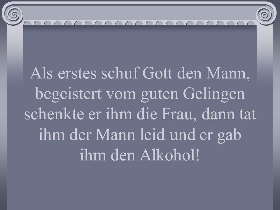 Als erstes schuf Gott den Mann, begeistert vom guten Gelingen schenkte er ihm die Frau, dann tat ihm der Mann leid und er gab ihm den Alkohol!