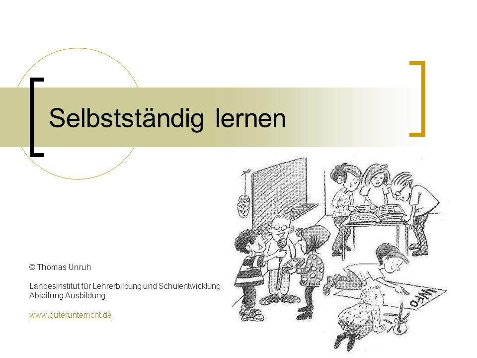Selbstständig lernen © Thomas Unruh Landesinstitut für Lehrerbildung und Schulentwicklung Abteilung Ausbildung www.guterunterricht.de