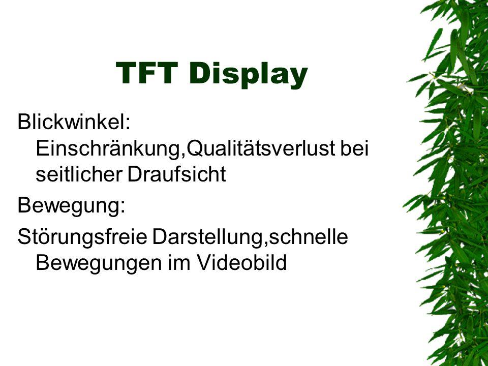 Weitere Eigenschaften des TFT Relativ geringes Gewicht Geringer Energiebedarf Sehr hohe Herstellungskosten Kontrastverschlechter ung abhängig vom Blickwinkel