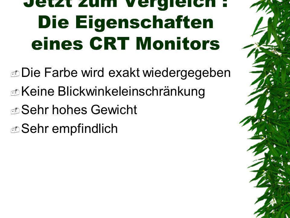 Jetzt zum Vergleich : Die Eigenschaften eines CRT Monitors  Die Farbe wird exakt wiedergegeben  Keine Blickwinkeleinschränkung  Sehr hohes Gewicht  Sehr empfindlich
