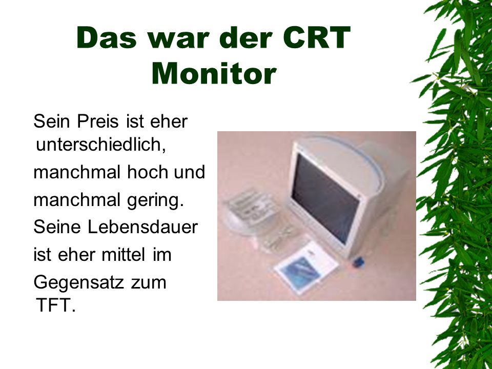 Das war der CRT Monitor Sein Preis ist eher unterschiedlich, manchmal hoch und manchmal gering. Seine Lebensdauer ist eher mittel im Gegensatz zum TFT