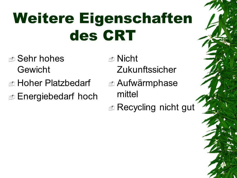 Weitere Eigenschaften des CRT  Sehr hohes Gewicht  Hoher Platzbedarf  Energiebedarf hoch  Nicht Zukunftssicher  Aufwärmphase mittel  Recycling n