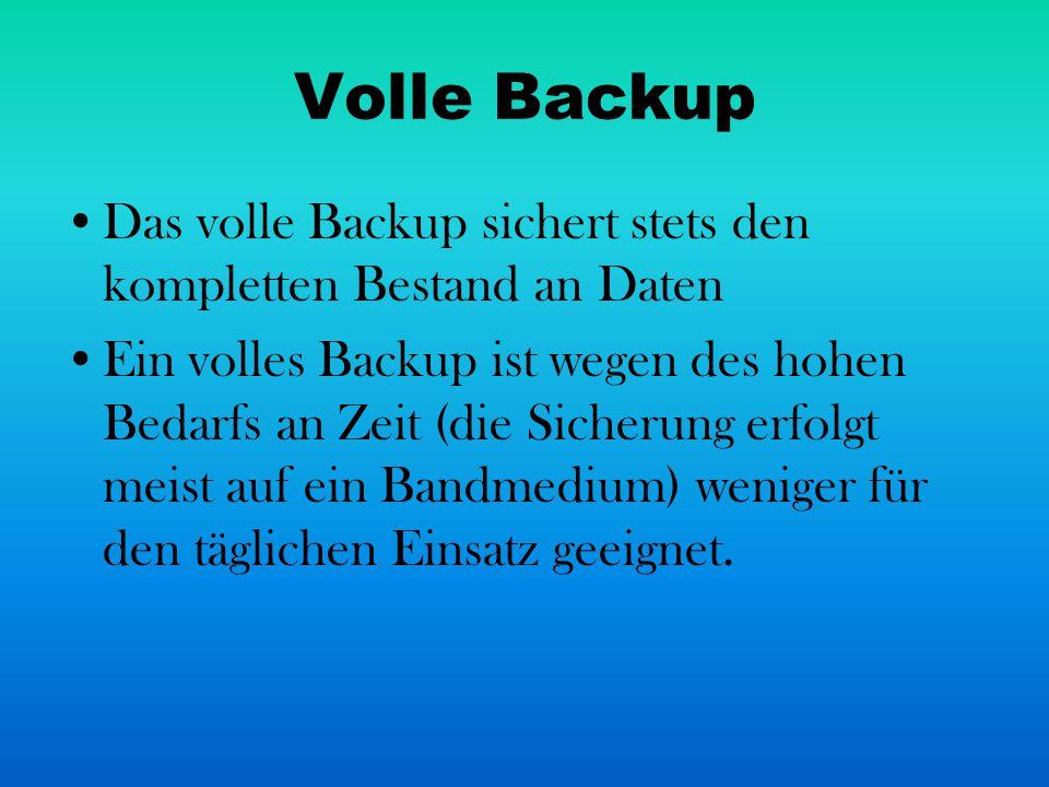 Volle Backup Das volle Backup sichert stets den kompletten Bestand an Daten Ein volles Backup ist wegen des hohen Bedarfs an Zeit (die Sicherung erfol