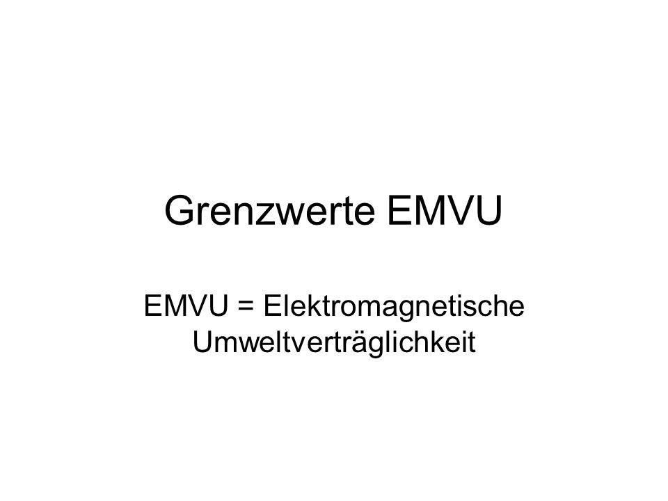 Grenzwerte EMVU EMVU = Elektromagnetische Umweltverträglichkeit
