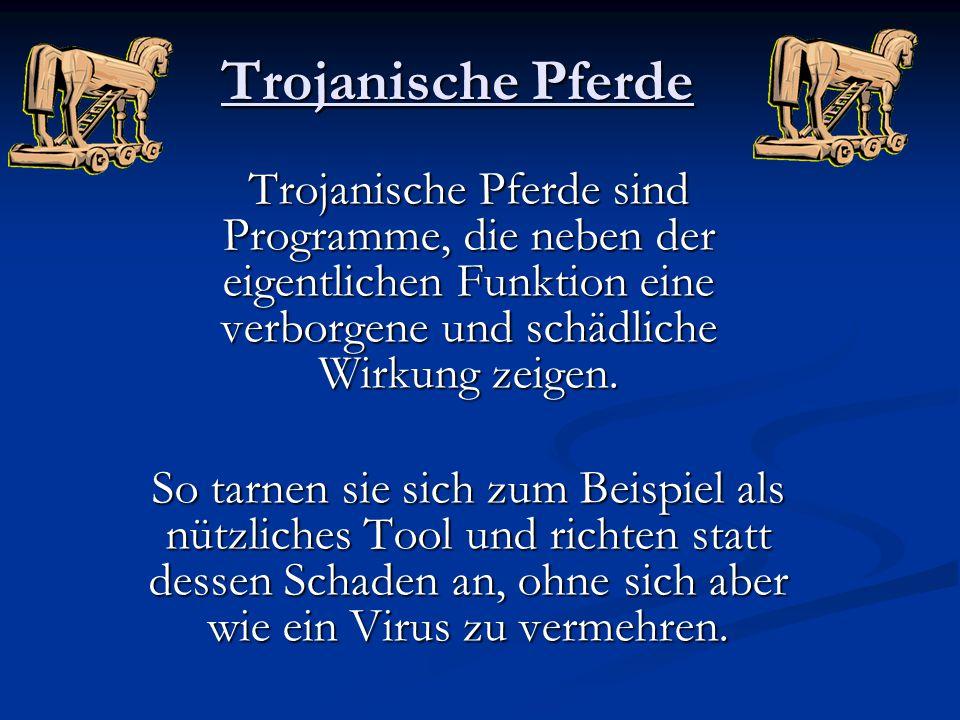 Trojanische Pferde Trojanische Pferde sind Programme, die neben der eigentlichen Funktion eine verborgene und schädliche Wirkung zeigen. So tarnen sie