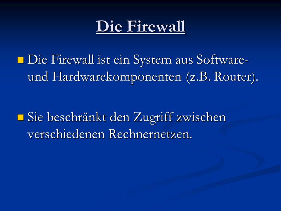 Die Firewall Die Firewall ist ein System aus Software- und Hardwarekomponenten (z.B. Router). Die Firewall ist ein System aus Software- und Hardwareko