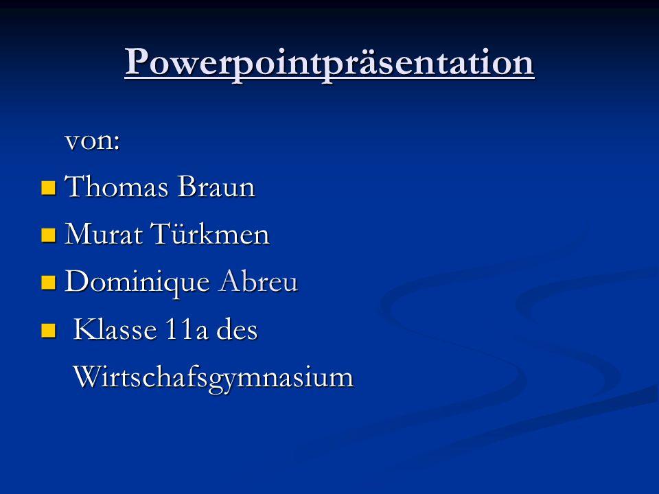Powerpointpräsentation von: von: Thomas Braun Thomas Braun Murat Türkmen Murat Türkmen Dominique Abreu Dominique Abreu Klasse 11a des Klasse 11a des W