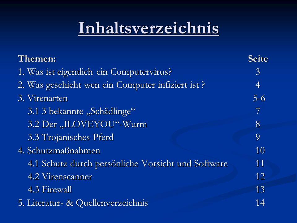 Inhaltsverzeichnis Themen: Seite 1. Was ist eigentlich ein Computervirus?3 2. Was geschieht wen ein Computer infiziert ist ?4 3. Virenarten 5-6 3.1 3