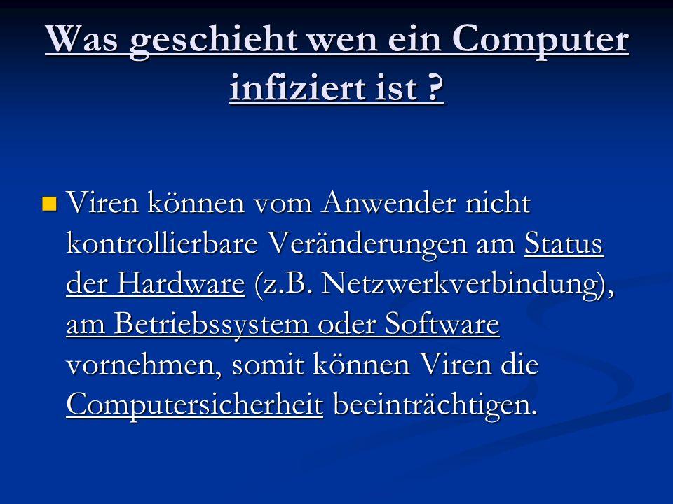 Was geschieht wen ein Computer infiziert ist ? Viren können vom Anwender nicht kontrollierbare Veränderungen am Status der Hardware (z.B. Netzwerkverb