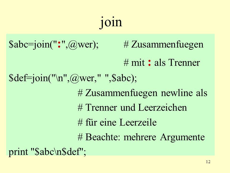 12 join $abc=join( : ,@wer);# Zusammenfuegen # mit : als Trenner $def=join( \n ,@wer, ,$abc); # Zusammenfuegen newline als # Trenner und Leerzeichen # für eine Leerzeile # Beachte: mehrere Argumente print $abc\n$def ;
