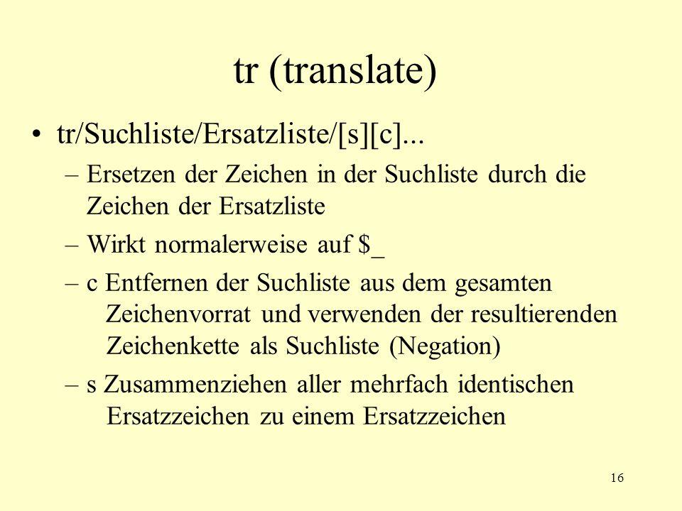16 tr (translate) tr/Suchliste/Ersatzliste/[s][c]... –Ersetzen der Zeichen in der Suchliste durch die Zeichen der Ersatzliste –Wirkt normalerweise auf