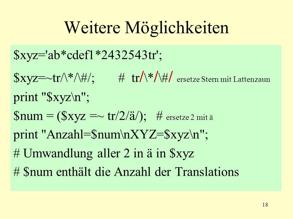 18 Weitere Möglichkeiten $xyz= ab*cdef1*2432543tr ; $xyz=~tr/\*/\#/; # tr / \* / \# / ersetze Stern mit Lattenzaun print $xyz\n ; $num = ($xyz =~ tr/2/ä/); # ersetze 2 mit ä print Anzahl=$num\nXYZ=$xyz\n ; # Umwandlung aller 2 in ä in $xyz # $num enthält die Anzahl der Translations