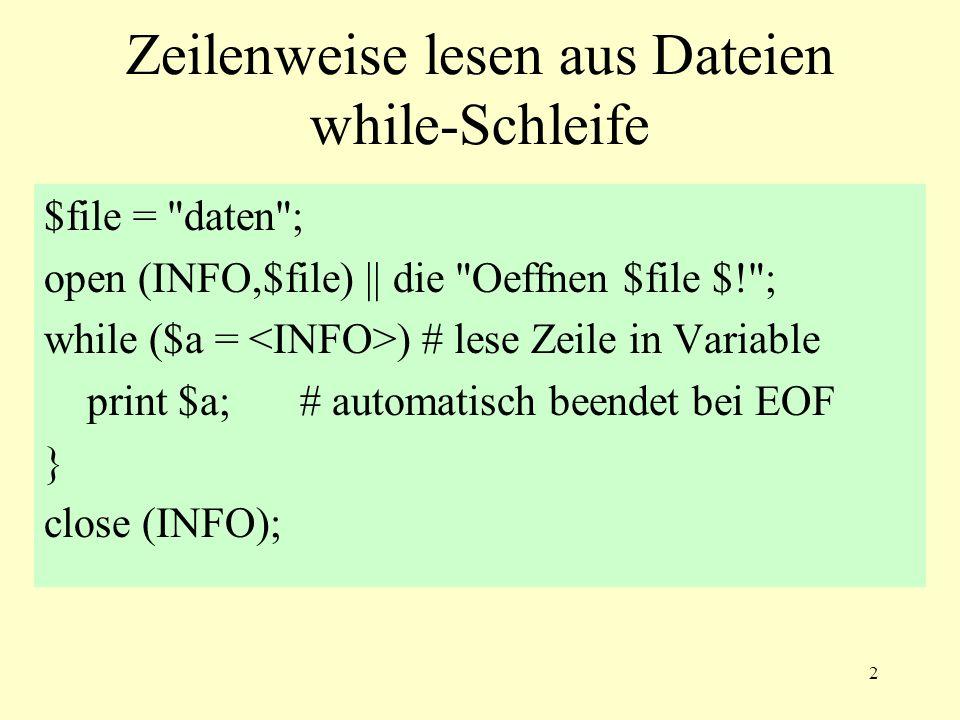 2 Zeilenweise lesen aus Dateien while-Schleife $file = daten ; open (INFO,$file) || die Oeffnen $file $! ; while ($a = ) # lese Zeile in Variable print $a; # automatisch beendet bei EOF } close (INFO);
