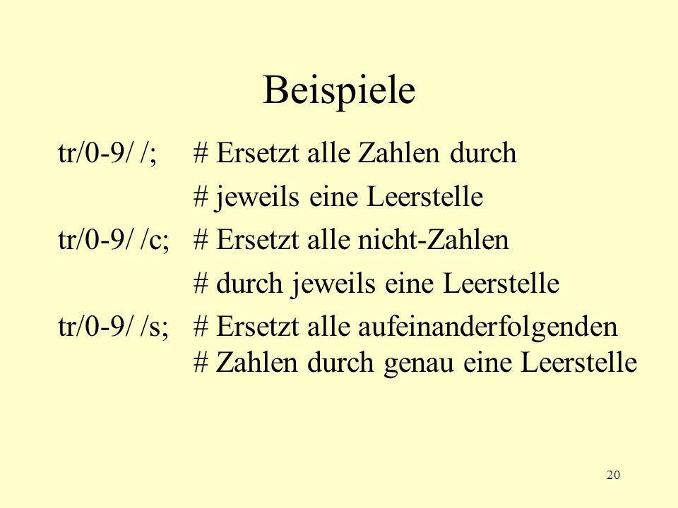 20 Beispiele tr/0-9/ /;# Ersetzt alle Zahlen durch # jeweils eine Leerstelle tr/0-9/ /c;# Ersetzt alle nicht-Zahlen # durch jeweils eine Leerstelle tr/0-9/ /s;# Ersetzt alle aufeinanderfolgenden # Zahlen durch genau eine Leerstelle